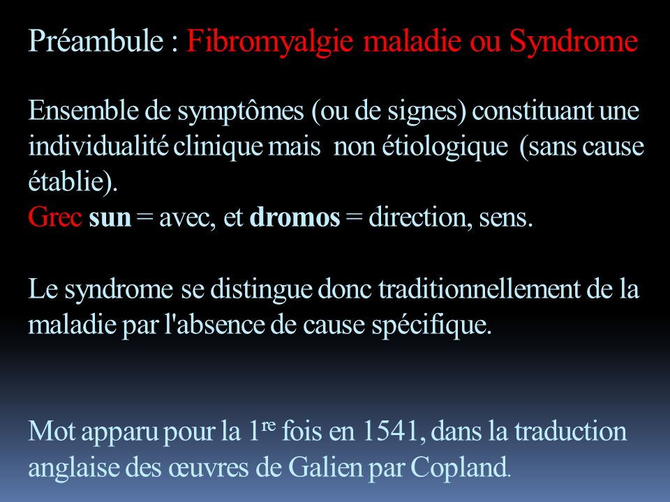 Préambule : Fibromyalgie maladie ou Syndrome Ensemble de symptômes (ou de signes) constituant une individualité clinique mais non étiologique (sans cause établie).