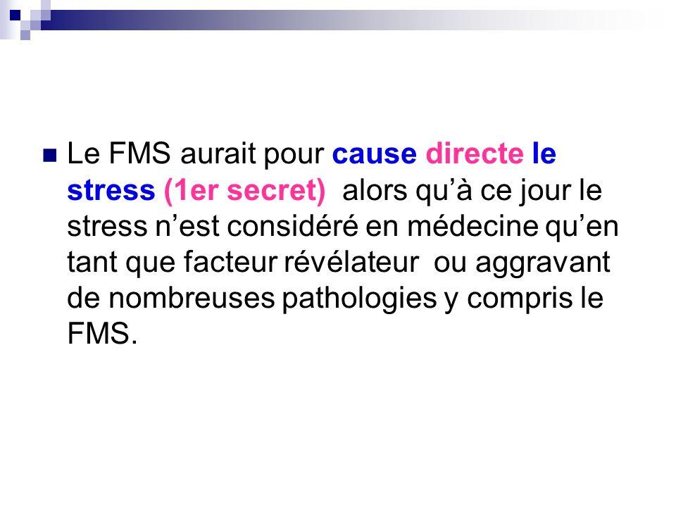 Le FMS aurait pour cause directe le stress (1er secret) alors qu'à ce jour le stress n'est considéré en médecine qu'en tant que facteur révélateur ou aggravant de nombreuses pathologies y compris le FMS.