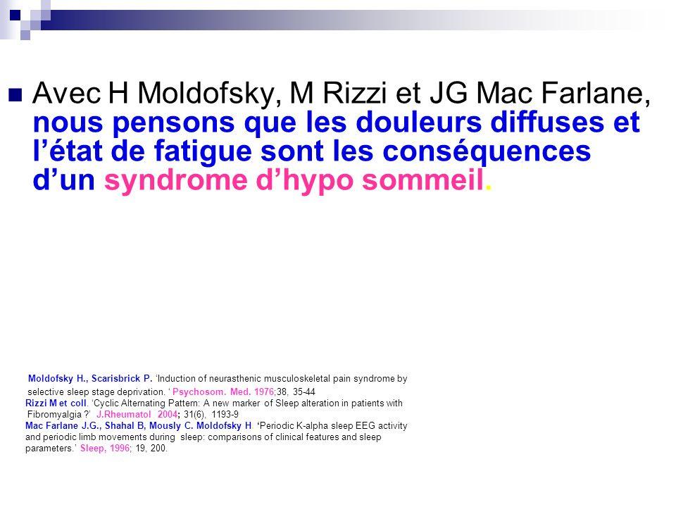 Avec H Moldofsky, M Rizzi et JG Mac Farlane, nous pensons que les douleurs diffuses et l'état de fatigue sont les conséquences d'un syndrome d'hypo sommeil.