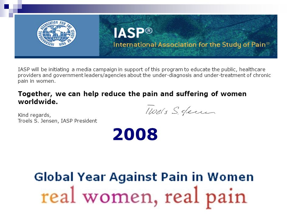 IASP will be initiating a media campaign in support of this program to educate the public, healthcare providers and government leaders/agencies about the under-diagnosis and under-treatment of chronic pain in women.