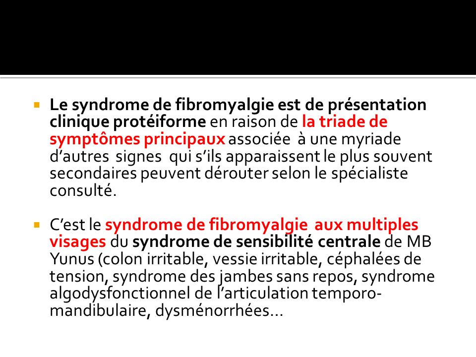 Le syndrome de fibromyalgie est de présentation clinique protéiforme en raison de la triade de symptômes principaux associée à une myriade d'autres signes qui s'ils apparaissent le plus souvent secondaires peuvent dérouter selon le spécialiste consulté.