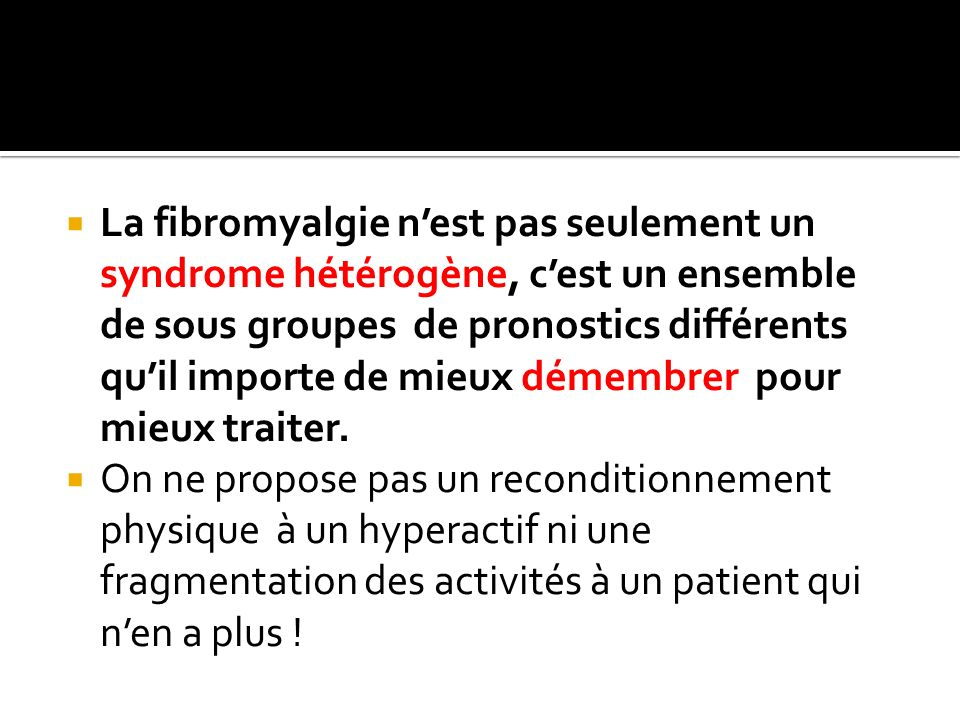 La fibromyalgie n'est pas seulement un syndrome hétérogène, c'est un ensemble de sous groupes de pronostics différents qu'il importe de mieux démembrer pour mieux traiter.