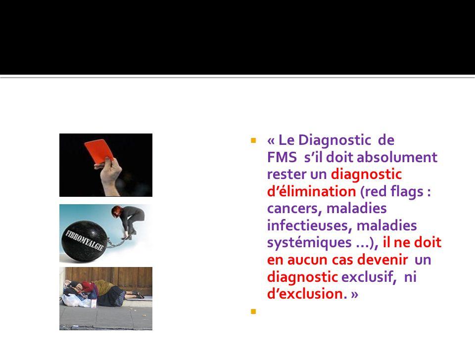 « Le Diagnostic de FMS s'il doit absolument rester un diagnostic d'élimination (red flags : cancers, maladies infectieuses, maladies systémiques …), il ne doit en aucun cas devenir un diagnostic exclusif, ni d'exclusion. »