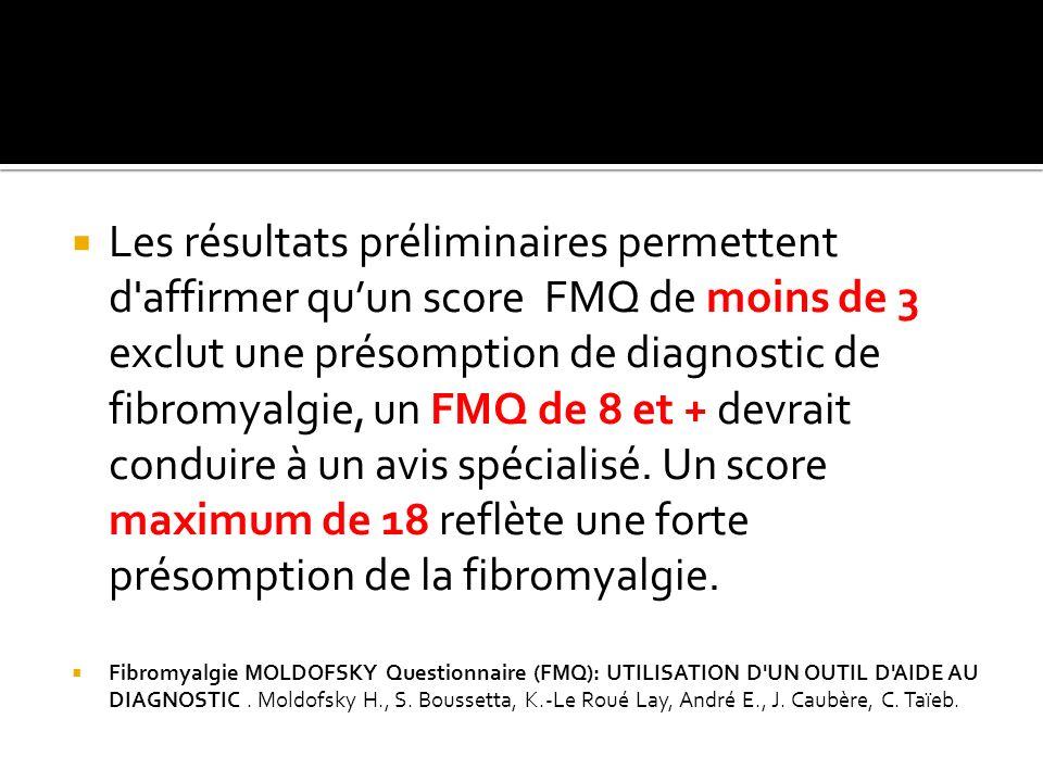 Les résultats préliminaires permettent d affirmer qu'un score FMQ de moins de 3 exclut une présomption de diagnostic de fibromyalgie, un FMQ de 8 et + devrait conduire à un avis spécialisé. Un score maximum de 18 reflète une forte présomption de la fibromyalgie.