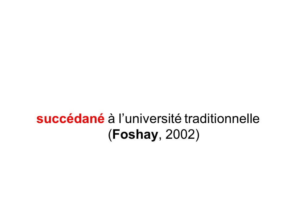 succédané à l'université traditionnelle (Foshay, 2002)