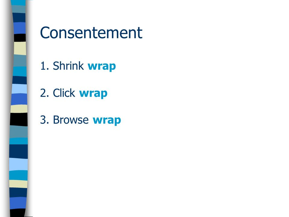 Consentement 1. Shrink wrap 2. Click wrap 3. Browse wrap