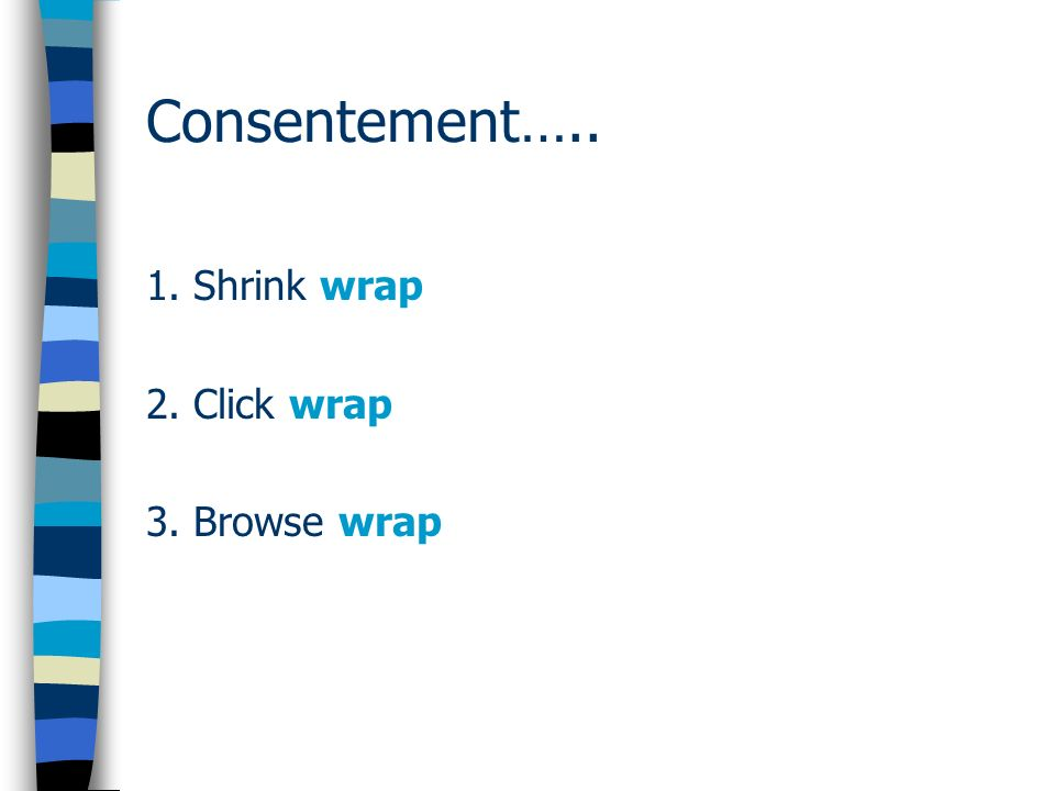 Consentement….. 1. Shrink wrap 2. Click wrap 3. Browse wrap