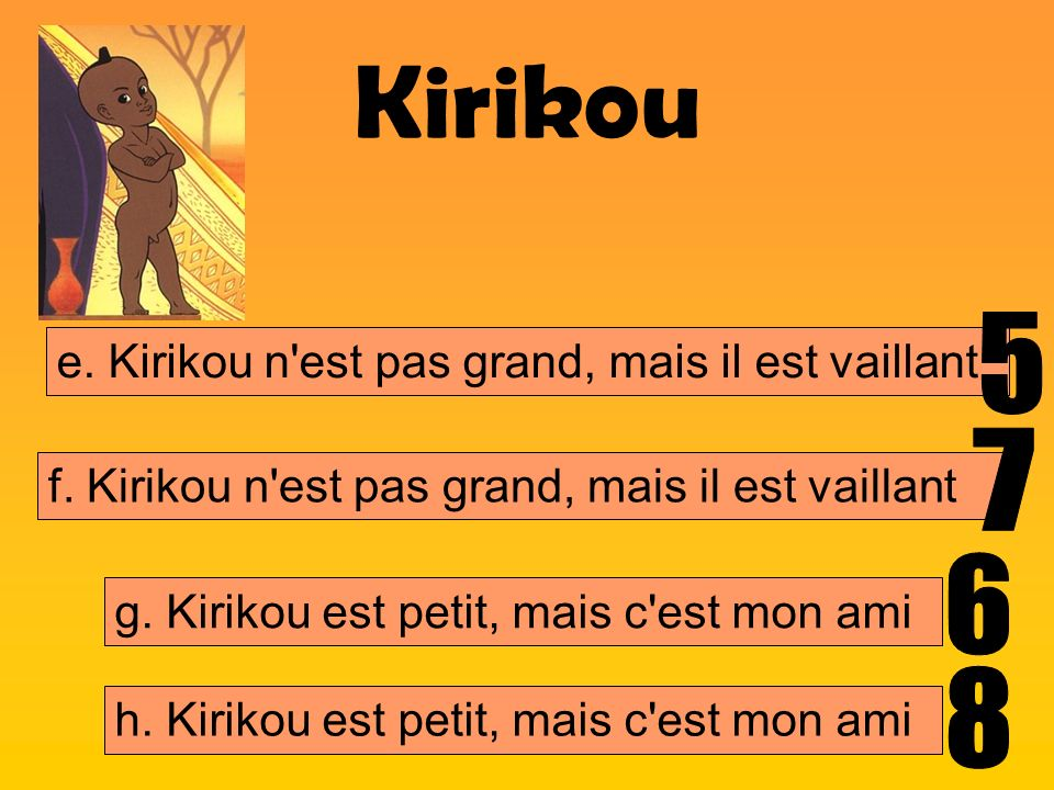 Kirikou 5 7 6 8 e. Kirikou n est pas grand, mais il est vaillant