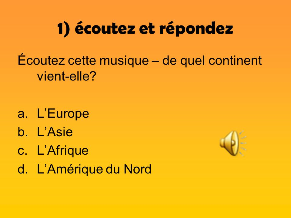 1) écoutez et répondez Écoutez cette musique – de quel continent vient-elle L'Europe. L'Asie. L'Afrique.