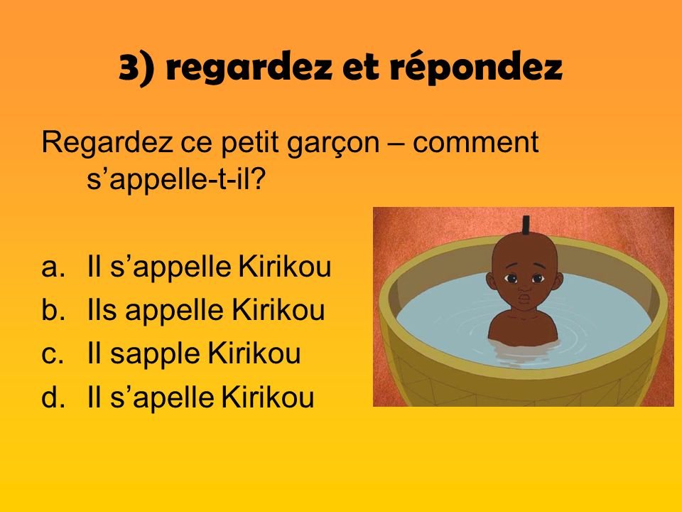 3) regardez et répondez Regardez ce petit garçon – comment s'appelle-t-il Il s'appelle Kirikou. Ils appelle Kirikou.