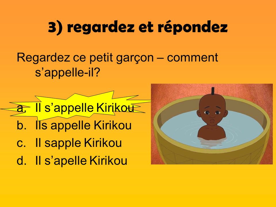 3) regardez et répondez Regardez ce petit garçon – comment s'appelle-il Il s'appelle Kirikou. Ils appelle Kirikou.
