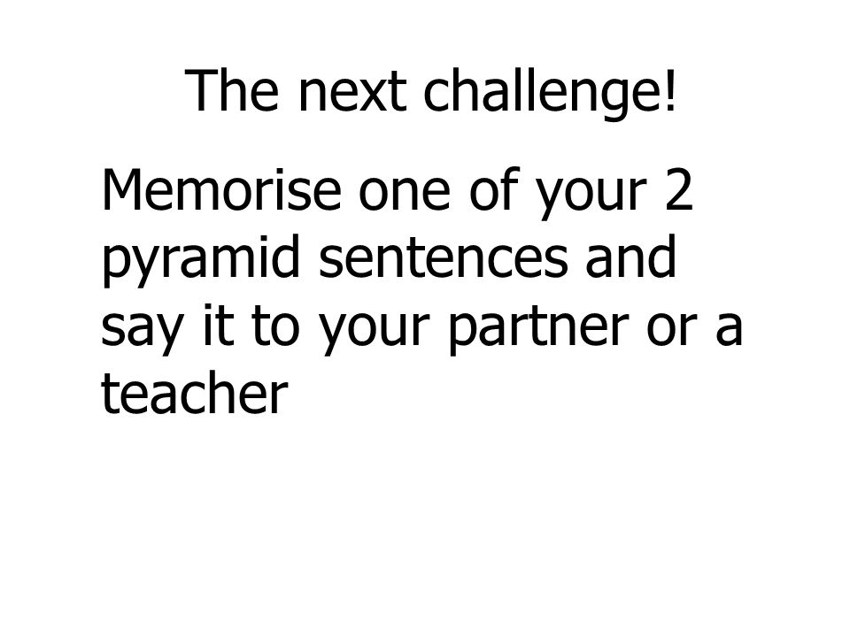 The next challenge!Memorise one of your 2 pyramid sentences and say it to your partner or a teacher.