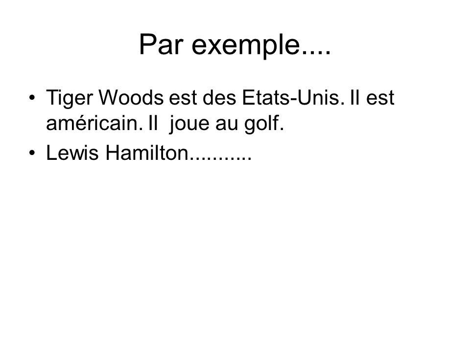 Par exemple.... Tiger Woods est des Etats-Unis. Il est américain.