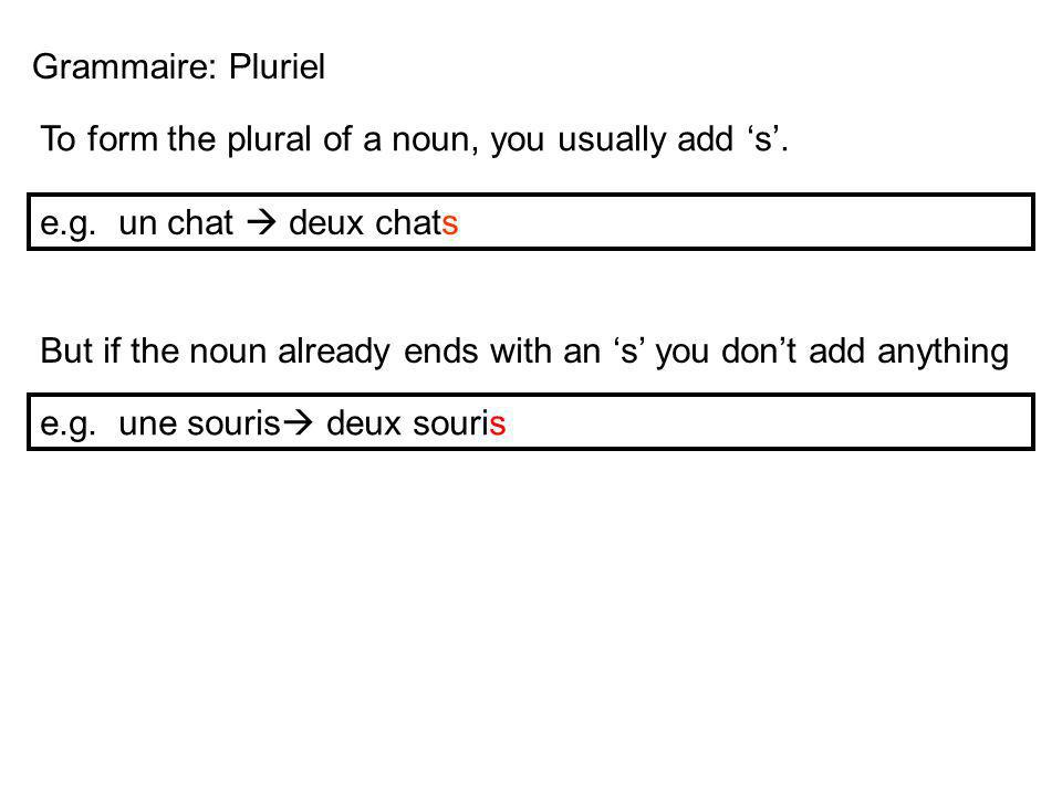 Grammaire: Pluriel To form the plural of a noun, you usually add 's'. e.g. un chat  deux chats.