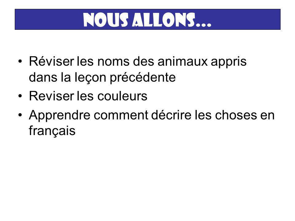 Nous allons... Réviser les noms des animaux appris dans la leçon précédente. Reviser les couleurs.