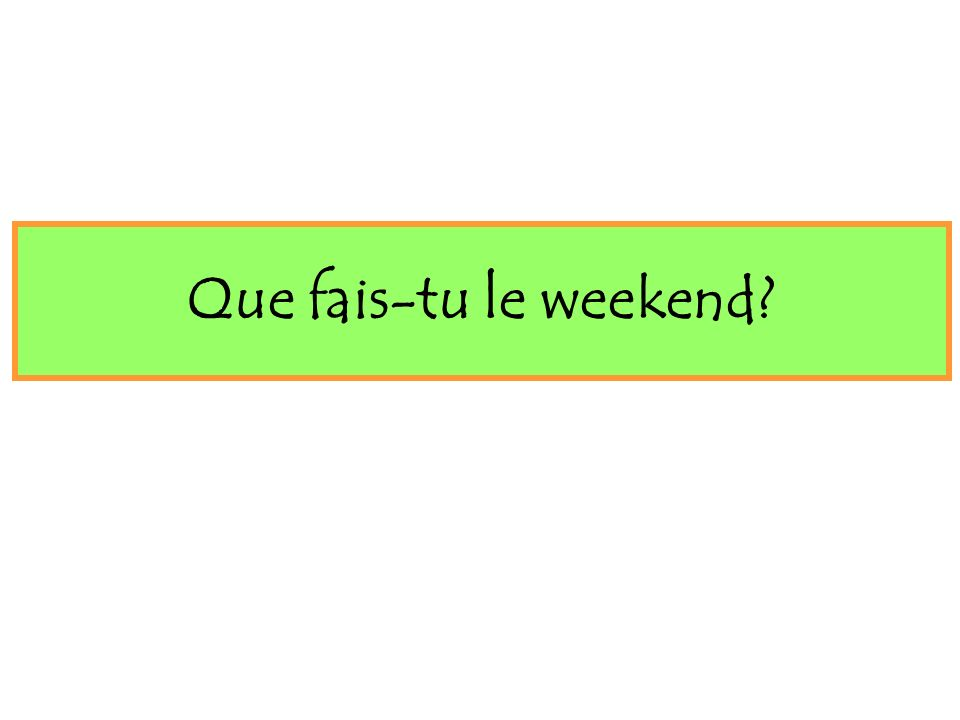 Que fais-tu le weekend