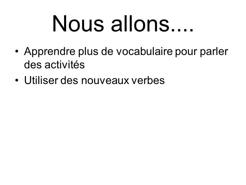 Nous allons.... Apprendre plus de vocabulaire pour parler des activités.