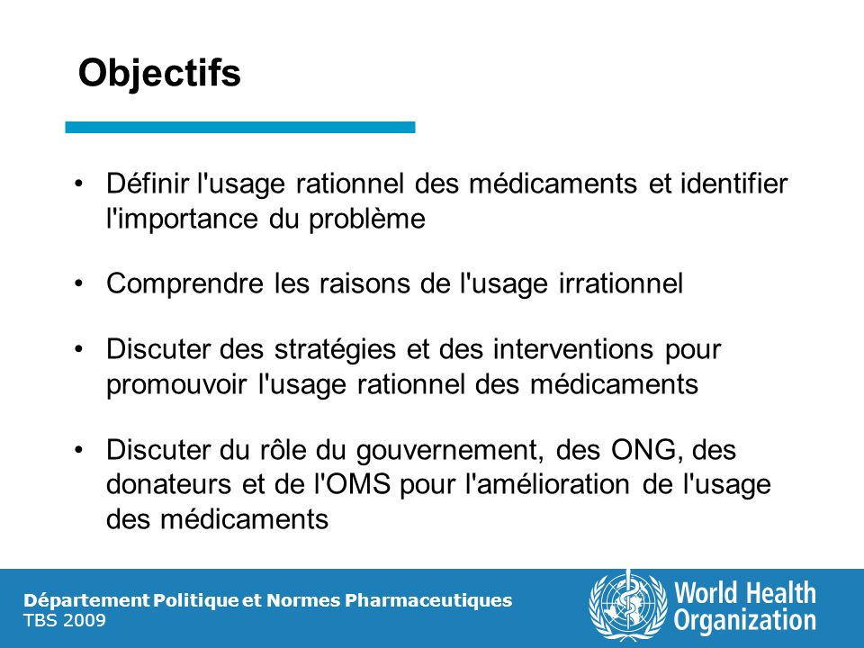 Objectifs Définir l usage rationnel des médicaments et identifier l importance du problème. Comprendre les raisons de l usage irrationnel.