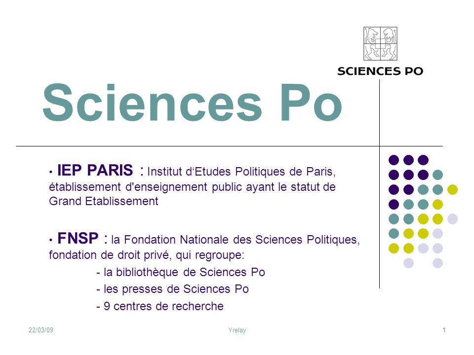 Sciences Po IEP PARIS : Institut d'Etudes Politiques de Paris, établissement d enseignement public ayant le statut de Grand Etablissement.
