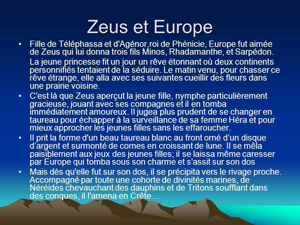 Zeus et Europe Fille de Téléphassa et d Agénor,roi de Phénicie, Europe fut aimée de Zeus qui lui donna trois fils Minos, Rhadamanthe, et Sarpédon.