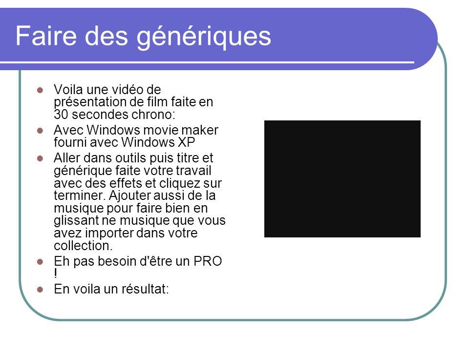 Faire des génériques Voila une vidéo de présentation de film faite en 30 secondes chrono: Avec Windows movie maker fourni avec Windows XP.