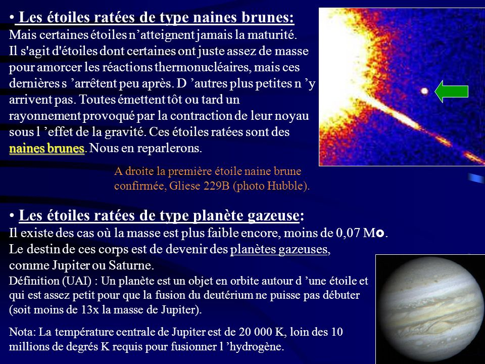 Les étoiles ratées de type naines brunes: Mais certaines étoiles n'atteignent jamais la maturité. Il s agit d étoiles dont certaines ont juste assez de masse pour amorcer les réactions thermonucléaires, mais ces dernières s 'arrêtent peu après. D 'autres plus petites n 'y arrivent pas. Toutes émettent tôt ou tard un rayonnement provoqué par la contraction de leur noyau sous l 'effet de la gravité. Ces étoiles ratées sont des naines brunes. Nous en reparlerons.