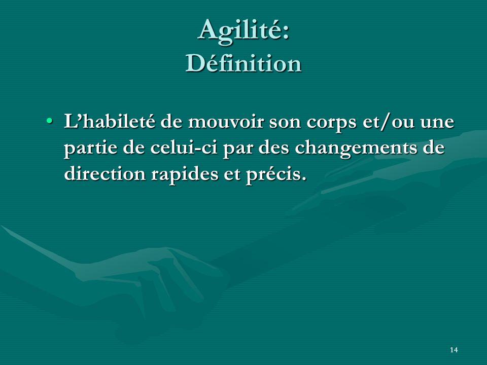 Agilité: Définition L'habileté de mouvoir son corps et/ou une partie de celui-ci par des changements de direction rapides et précis.