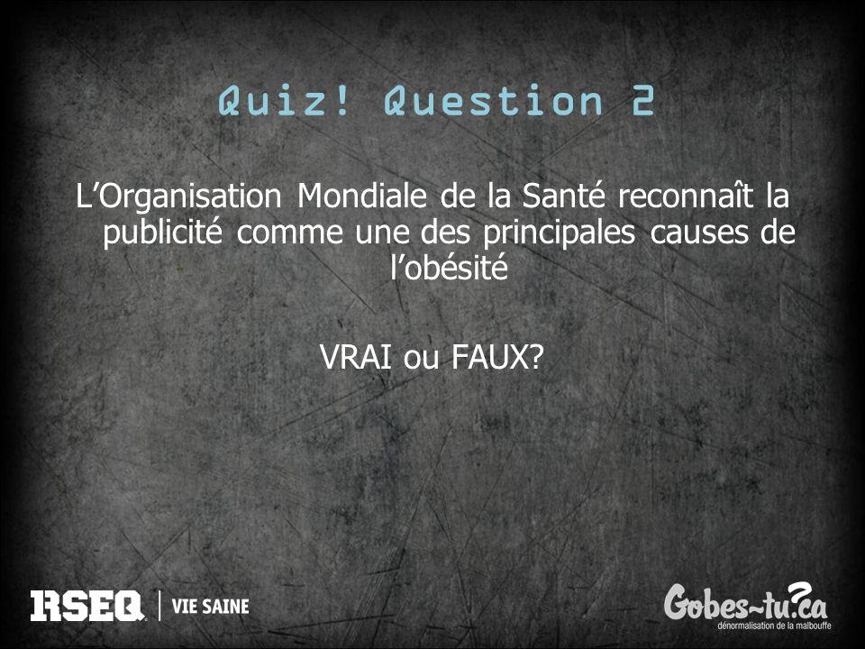 Quiz! Question 2L'Organisation Mondiale de la Santé reconnaît la publicité comme une des principales causes de l'obésité.