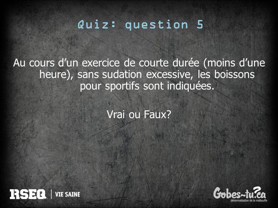 Quiz: question 5Au cours d'un exercice de courte durée (moins d'une heure), sans sudation excessive, les boissons pour sportifs sont indiquées.