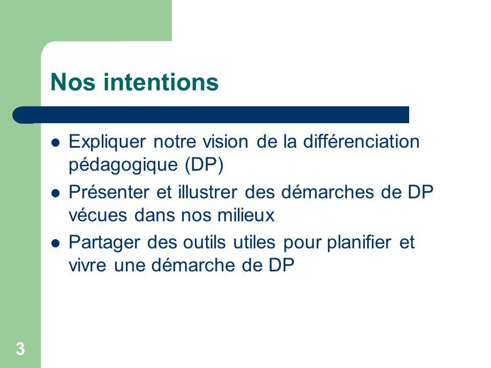 Nos intentions Expliquer notre vision de la différenciation pédagogique (DP) Présenter et illustrer des démarches de DP vécues dans nos milieux.