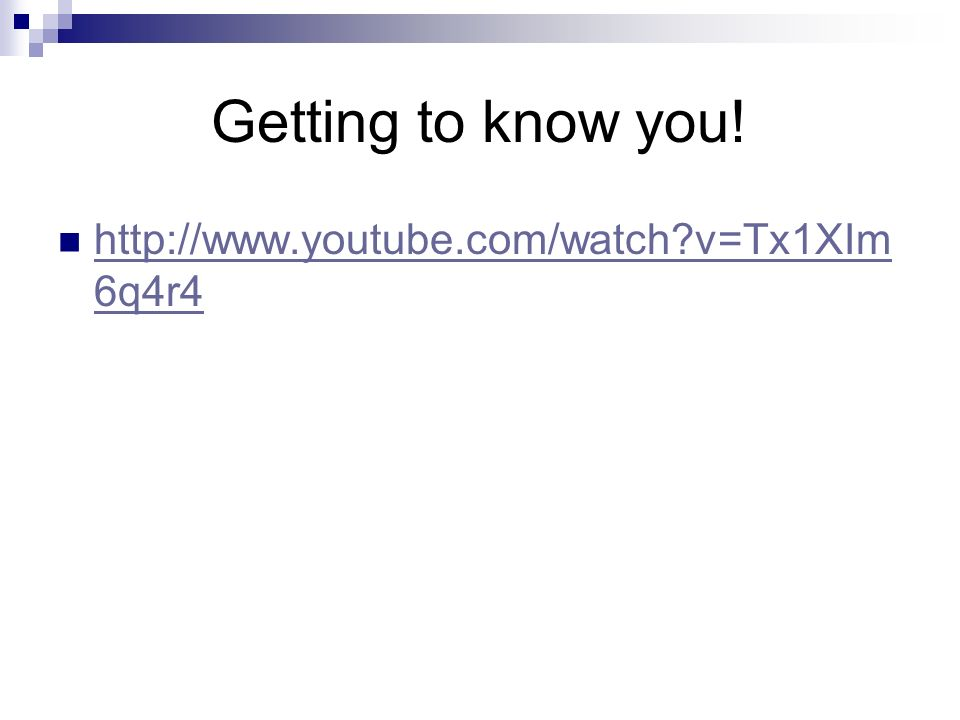 Getting to know you! http://www.youtube.com/watch v=Tx1XIm6q4r4