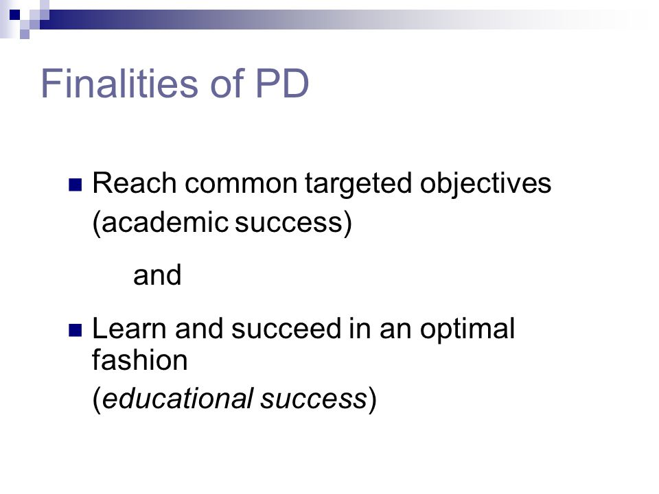 Finalities of PD Reach common targeted objectives (academic success)
