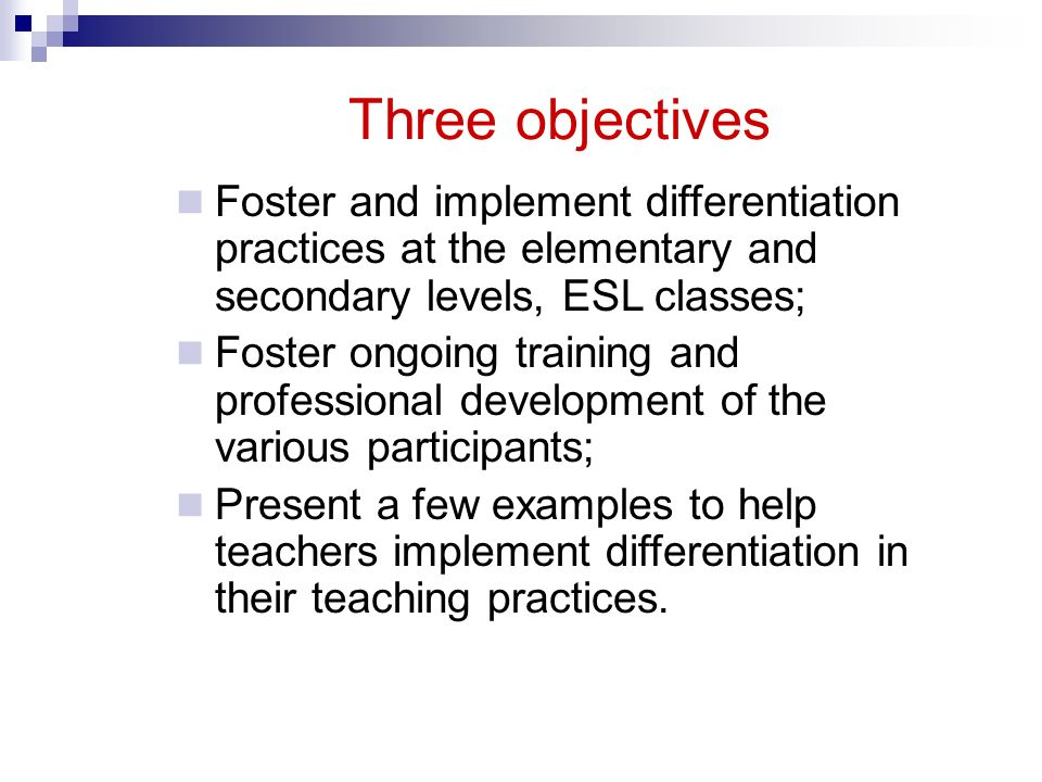 Three objectives Foster and implement differentiation practices at the elementary and secondary levels, ESL classes;