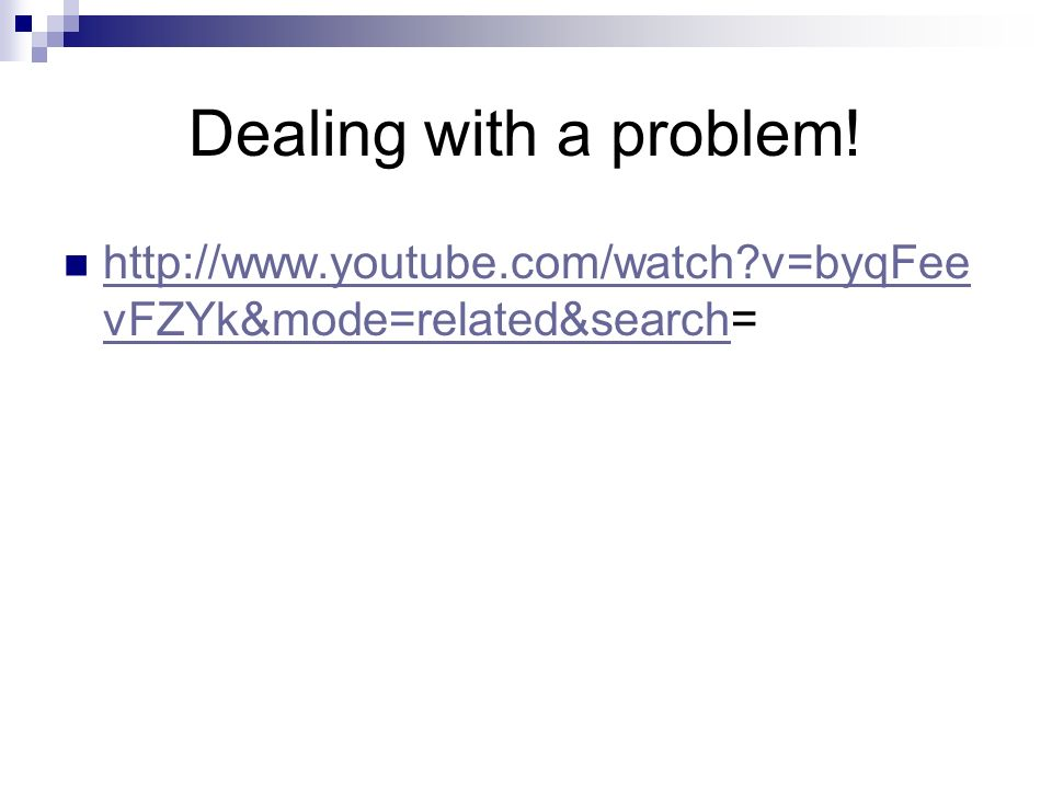 Dealing with a problem! http://www.youtube.com/watch v=byqFeevFZYk&mode=related&search=