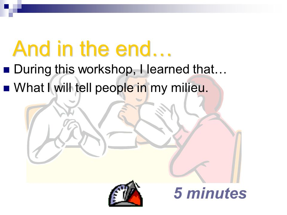 And in the end… 5 minutes During this workshop, I learned that…