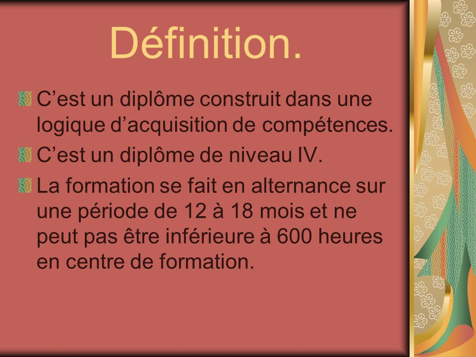 Définition.C'est un diplôme construit dans une logique d'acquisition de compétences. C'est un diplôme de niveau IV.