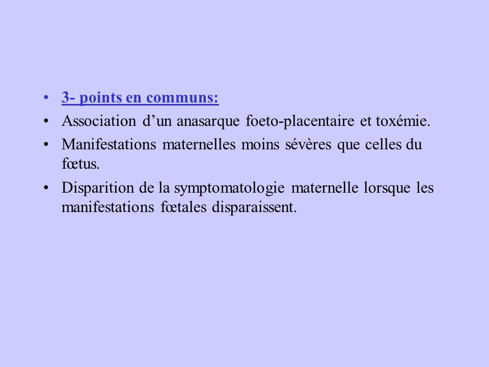 3- points en communs: Association d'un anasarque foeto-placentaire et toxémie. Manifestations maternelles moins sévères que celles du fœtus.