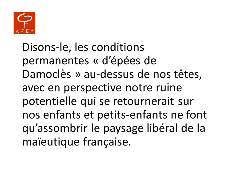 Disons-le, les conditions permanentes « d'épées de Damoclès » au-dessus de nos têtes, avec en perspective notre ruine potentielle qui se retournerait sur nos enfants et petits-enfants ne font qu'assombrir le paysage libéral de la maïeutique française.
