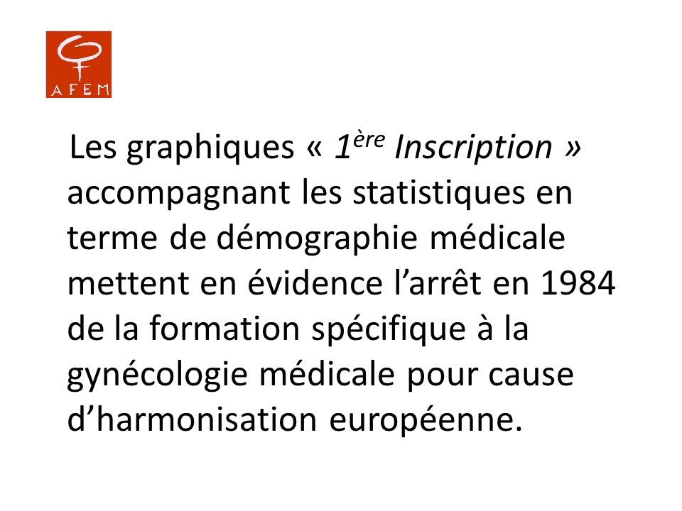 Les graphiques « 1ère Inscription » accompagnant les statistiques en terme de démographie médicale mettent en évidence l'arrêt en 1984 de la formation spécifique à la gynécologie médicale pour cause d'harmonisation européenne.