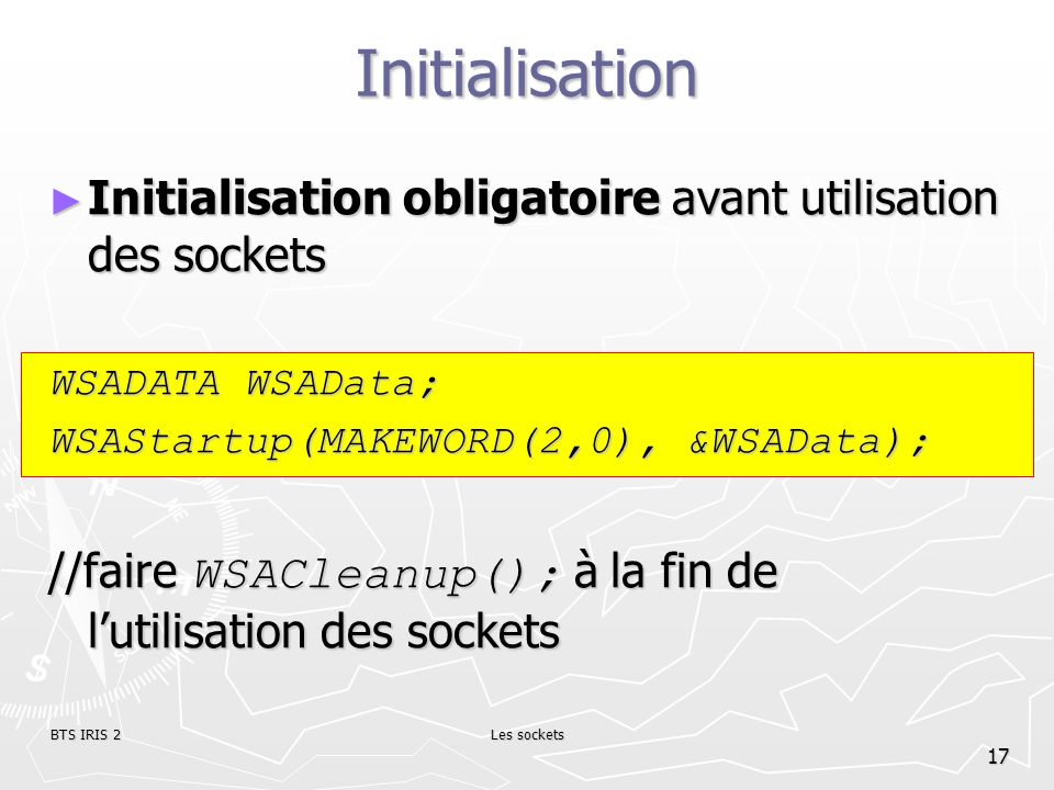 Initialisation Initialisation obligatoire avant utilisation des sockets. WSADATA WSAData; WSAStartup(MAKEWORD(2,0), &WSAData);