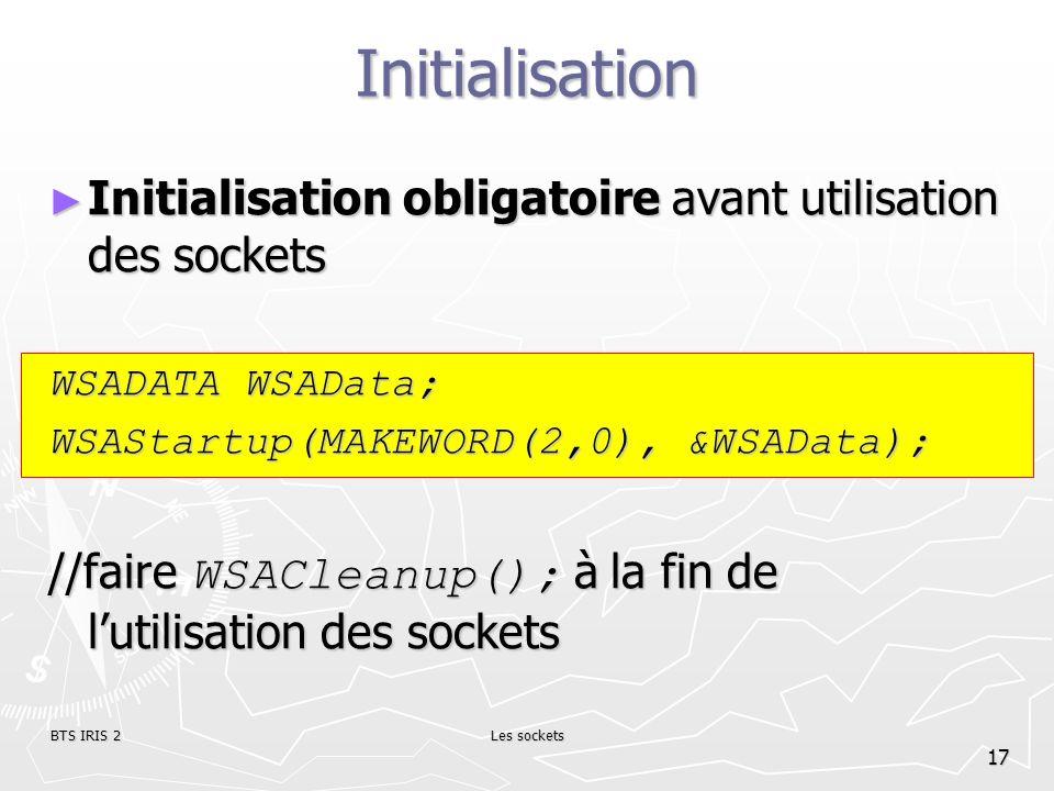 InitialisationInitialisation obligatoire avant utilisation des sockets. WSADATA WSAData; WSAStartup(MAKEWORD(2,0), &WSAData);