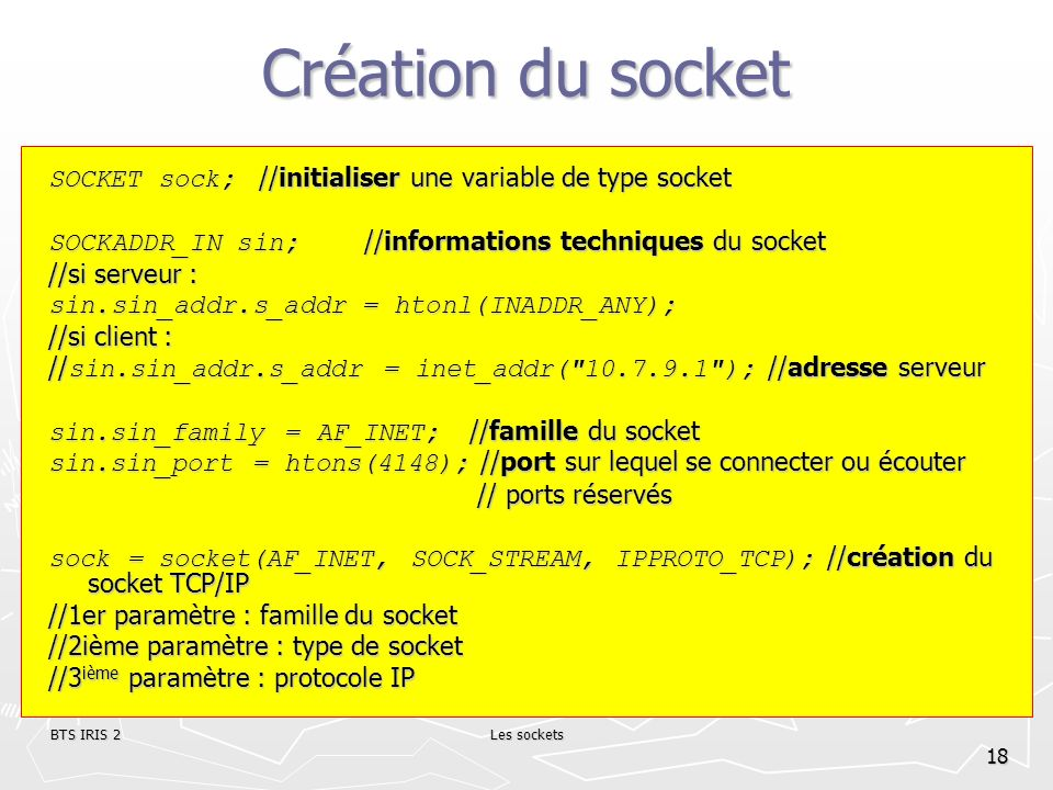 Création du socket SOCKET sock; //initialiser une variable de type socket. SOCKADDR_IN sin; //informations techniques du socket.