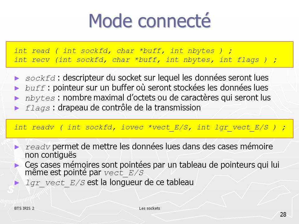 Mode connecté int read ( int sockfd, char *buff, int nbytes ) ; int recv (int sockfd, char *buff, int nbytes, int flags ) ;