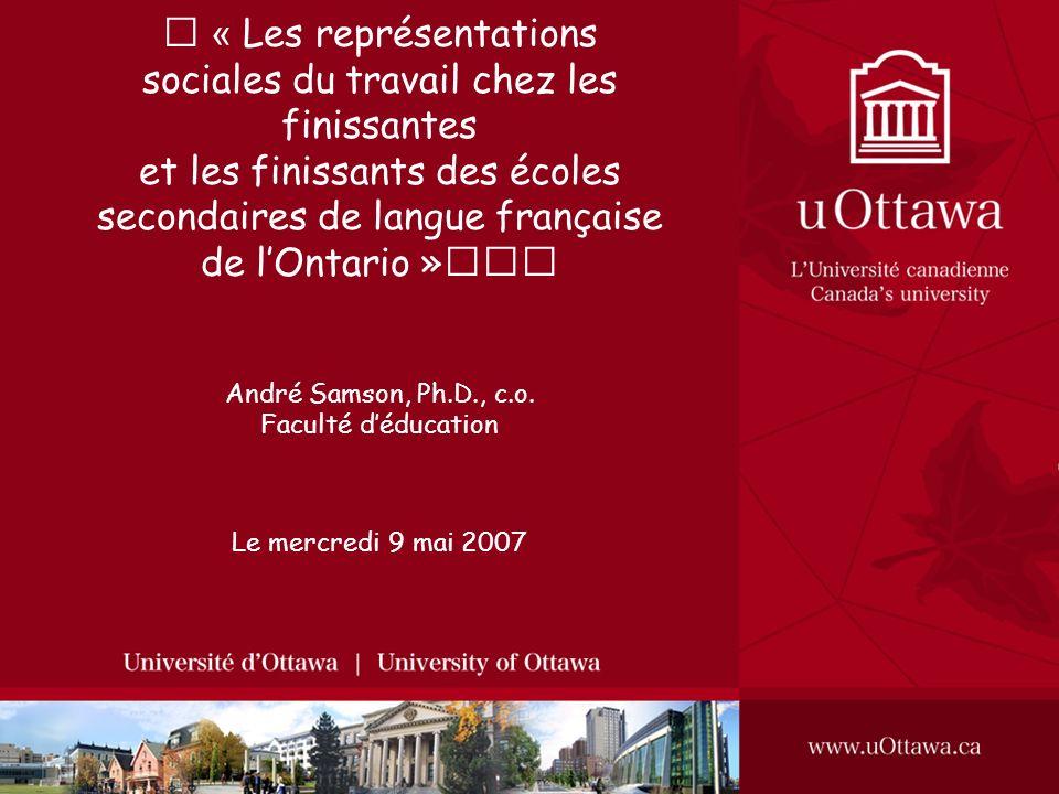 « Les représentations sociales du travail chez les finissantes et les finissants des écoles secondaires de langue française de l'Ontario » André Samson, Ph.D., c.o. Faculté d'éducation