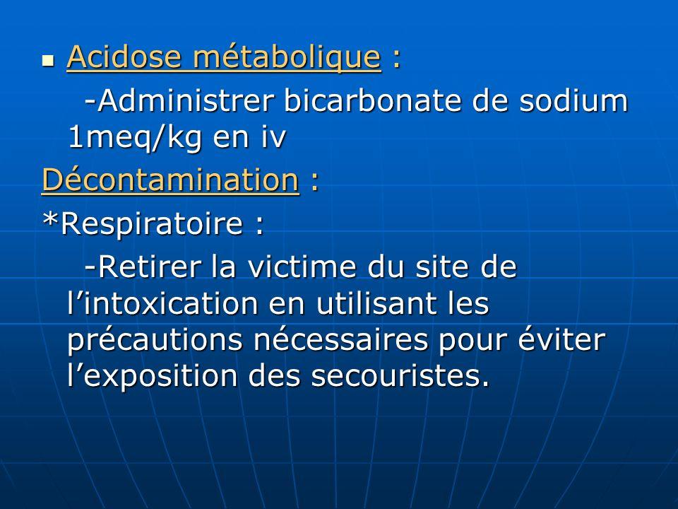 Acidose métabolique : -Administrer bicarbonate de sodium 1meq/kg en iv. Décontamination : *Respiratoire :