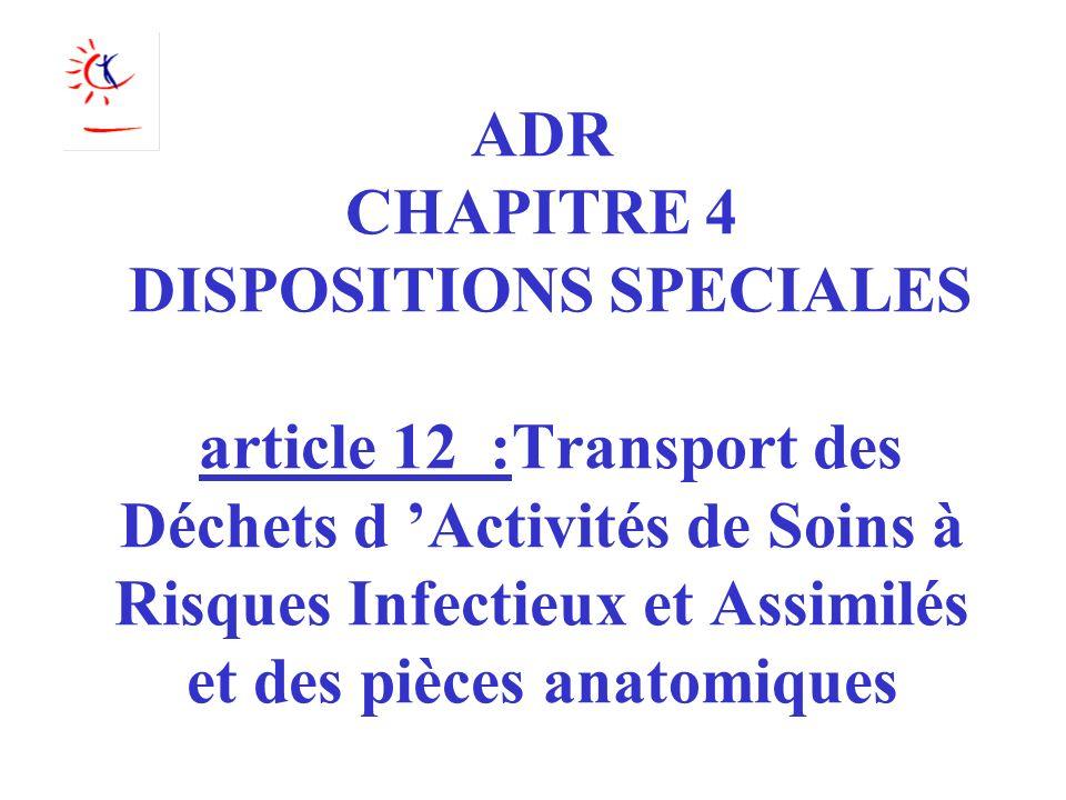 ADR CHAPITRE 4 DISPOSITIONS SPECIALES article 12 :Transport des Déchets d 'Activités de Soins à Risques Infectieux et Assimilés et des pièces anatomiques