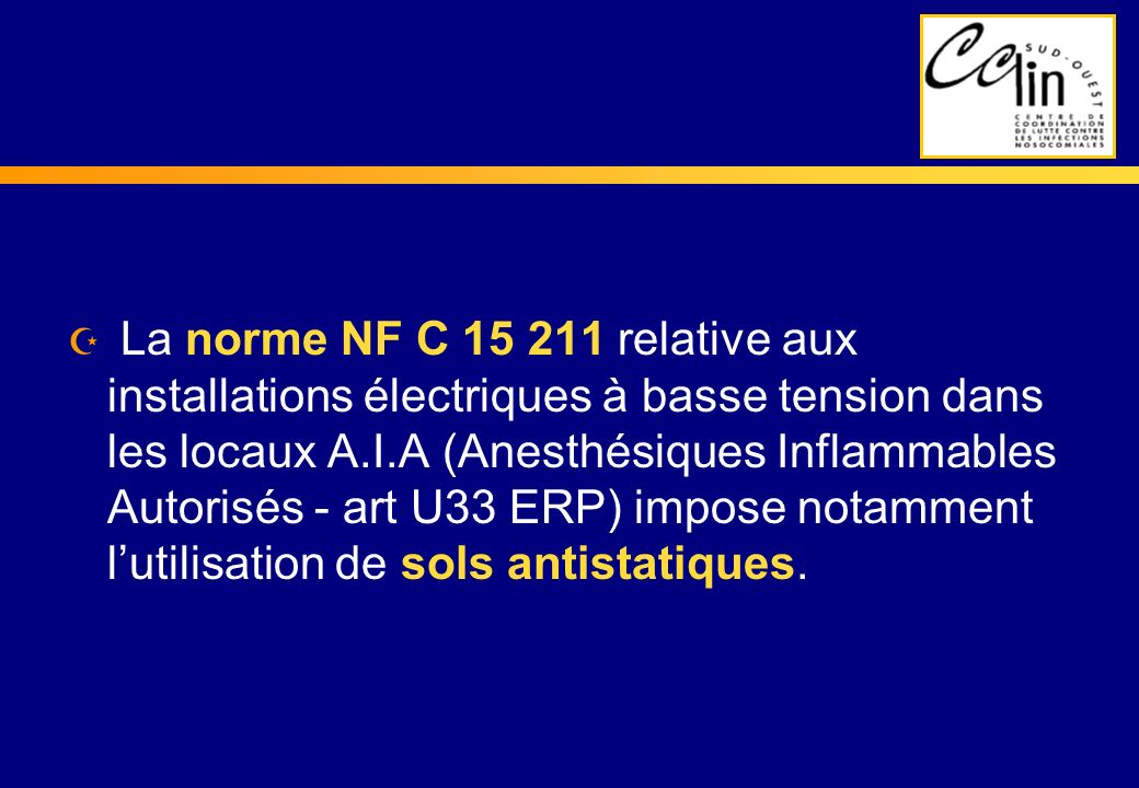 La norme NF C 15 211 relative aux installations électriques à basse tension dans les locaux A.I.A (Anesthésiques Inflammables Autorisés - art U33 ERP) impose notamment l'utilisation de sols antistatiques.
