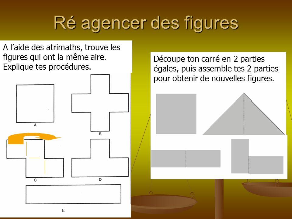 Ré agencer des figures A l'aide des atrimaths, trouve les figures qui ont la même aire. Explique tes procédures.