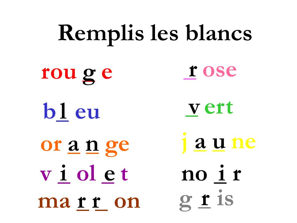 Remplis les blancs _ ose. r. rou _ e. g. _ ert. v. b_ eu. l. j _ _ ne. a u. or _ _ ge. a n.
