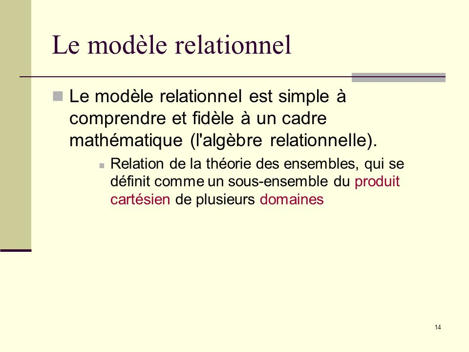 Le modèle relationnel Le modèle relationnel est simple à comprendre et fidèle à un cadre mathématique (l algèbre relationnelle).